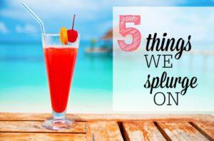 5 Things We Splurge On